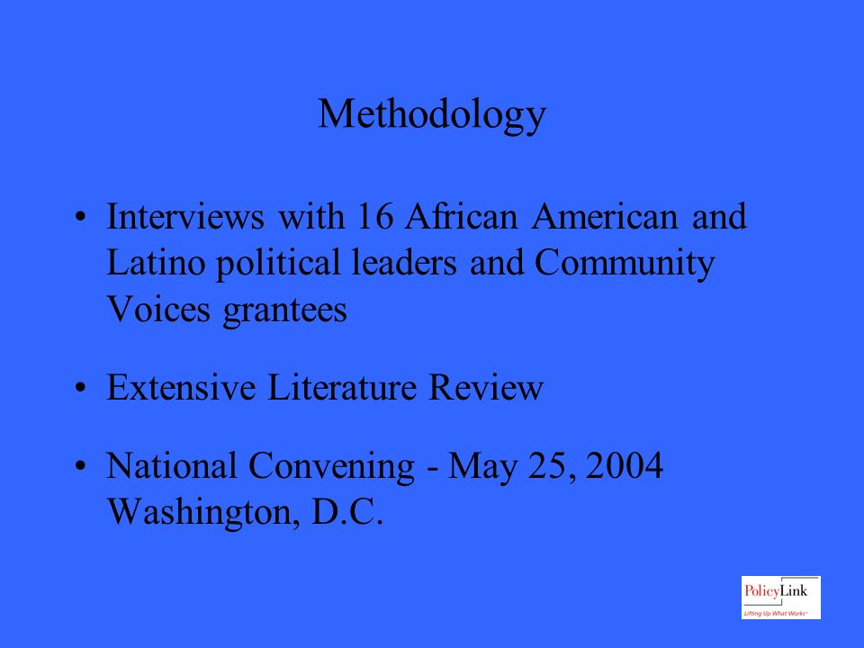 Methodology Interviews with 16 African American and Latino political leaders and Community Voices grantees Extensive Literature Review National Convening - May 25, 2004 Washington, D.C.