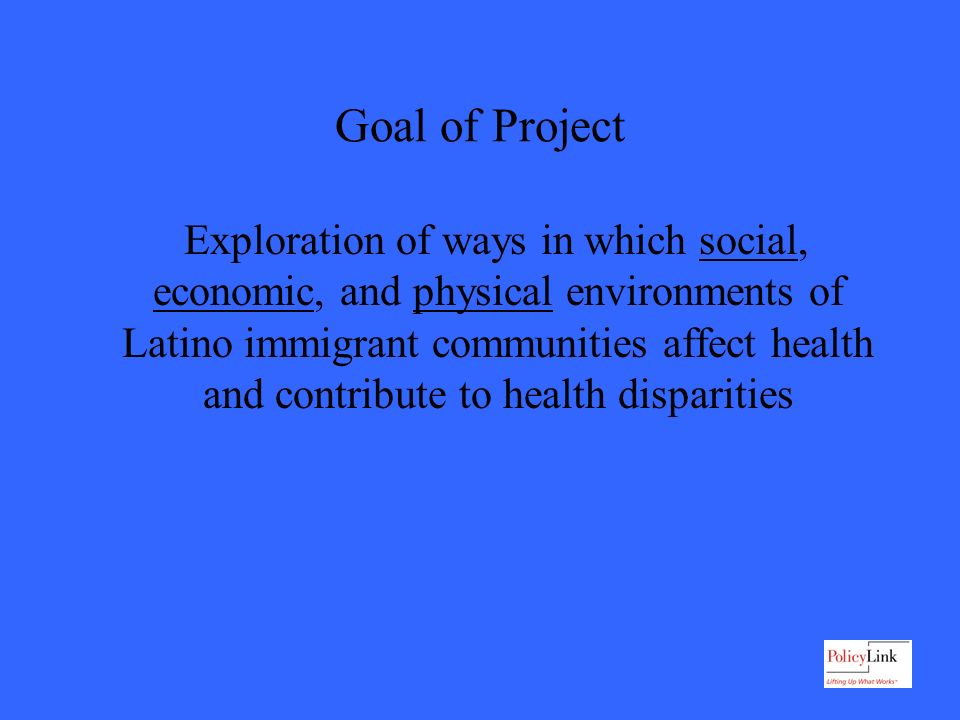 Goal of Project Exploration of ways in which social, economic, and physical environments of Latino immigrant communities affect health and contribute to health disparities