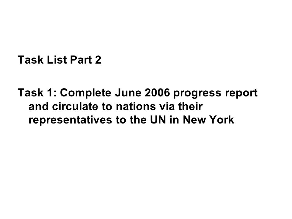 Task List Part 2 Task 1: Complete June 2006 progress report and circulate to nations via their representatives to the UN in New York