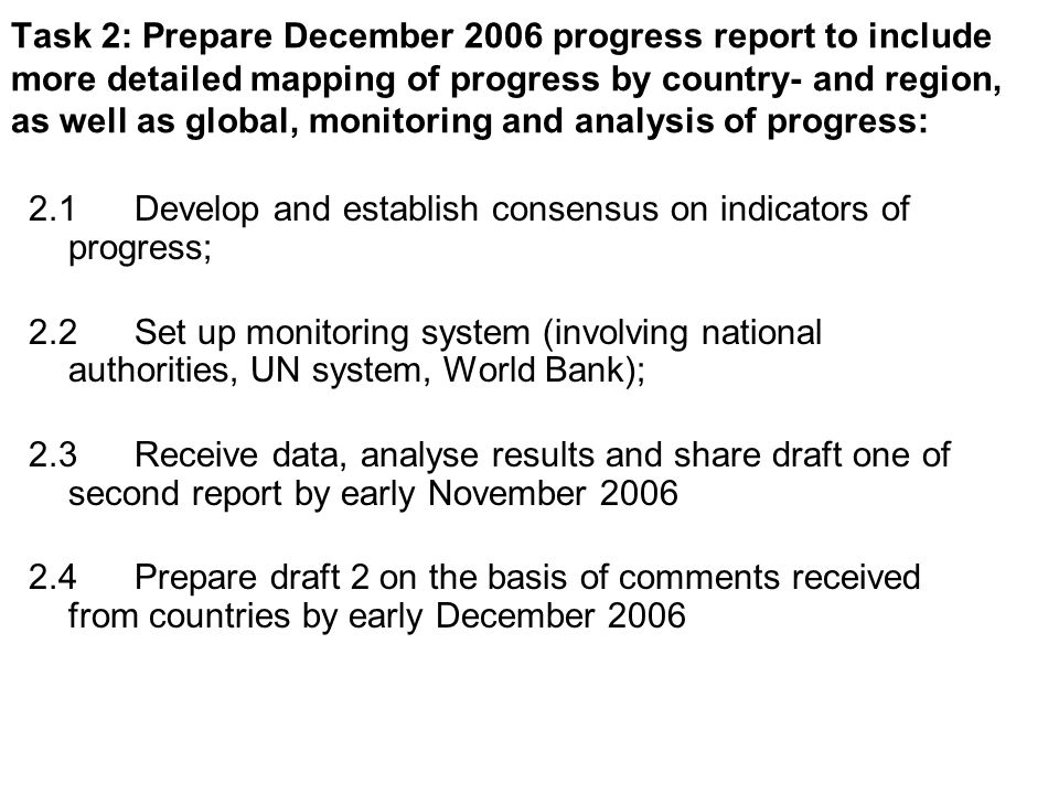 Task 2: Prepare December 2006 progress report to include more detailed mapping of progress by country- and region, as well as global, monitoring and analysis of progress: 2.1Develop and establish consensus on indicators of progress; 2.2Set up monitoring system (involving national authorities, UN system, World Bank); 2.3Receive data, analyse results and share draft one of second report by early November 2006 2.4Prepare draft 2 on the basis of comments received from countries by early December 2006