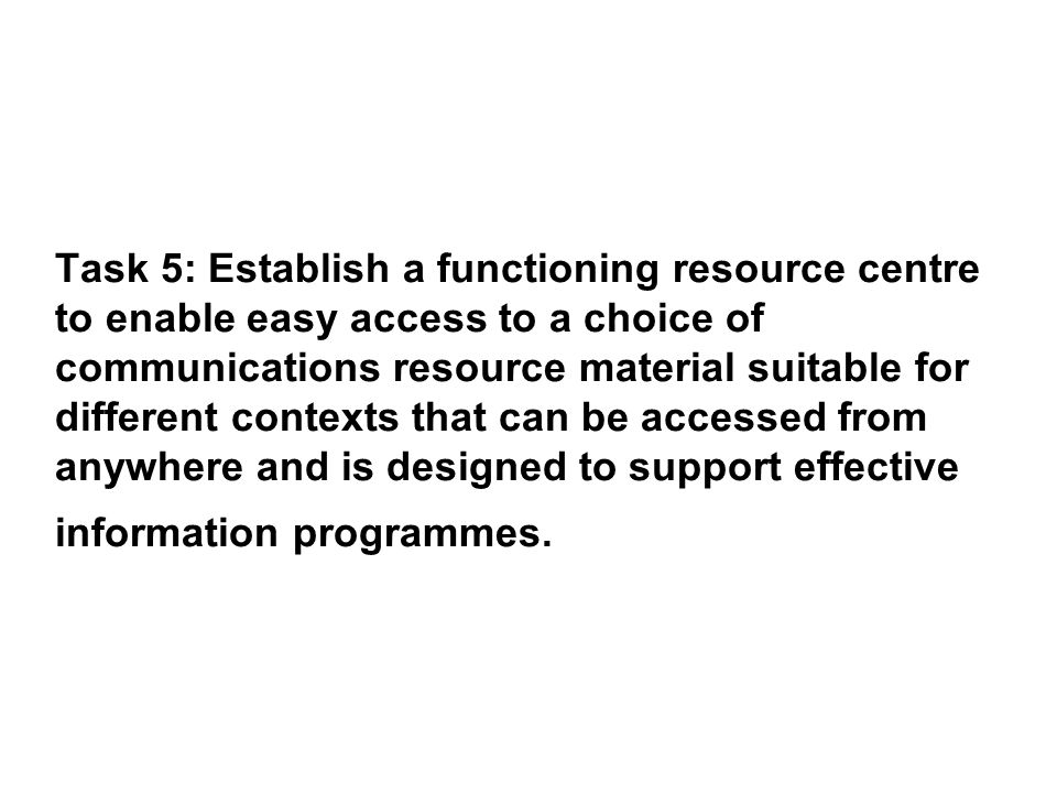 Task 5: Establish a functioning resource centre to enable easy access to a choice of communications resource material suitable for different contexts that can be accessed from anywhere and is designed to support effective information programmes.