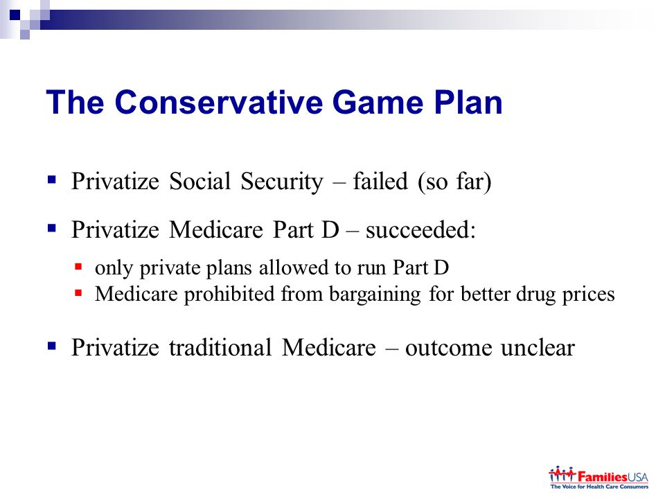 The Conservative Game Plan Privatize Social Security – failed (so far) Privatize Medicare Part D – succeeded: only private plans allowed to run Part D Medicare prohibited from bargaining for better drug prices Privatize traditional Medicare – outcome unclear