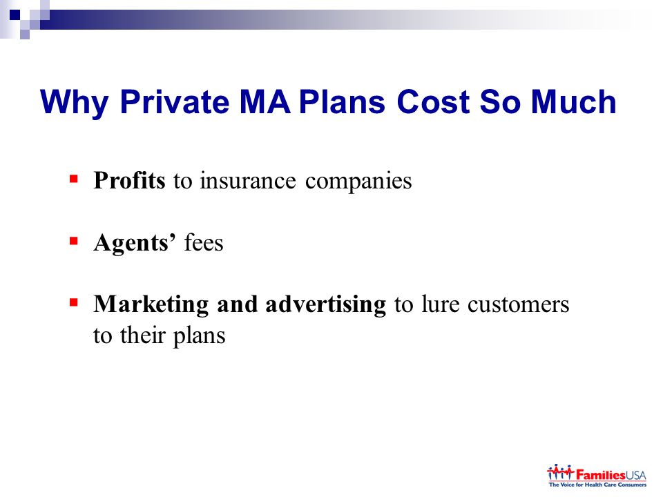 Why Private MA Plans Cost So Much Profits to insurance companies Agents fees Marketing and advertising to lure customers to their plans