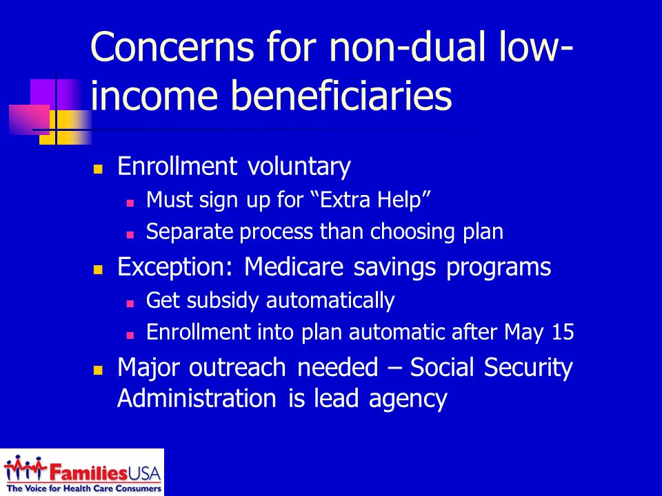 Concerns for non-dual low- income beneficiaries Enrollment voluntary Must sign up for Extra Help Separate process than choosing plan Exception: Medicare savings programs Get subsidy automatically Enrollment into plan automatic after May 15 Major outreach needed – Social Security Administration is lead agency