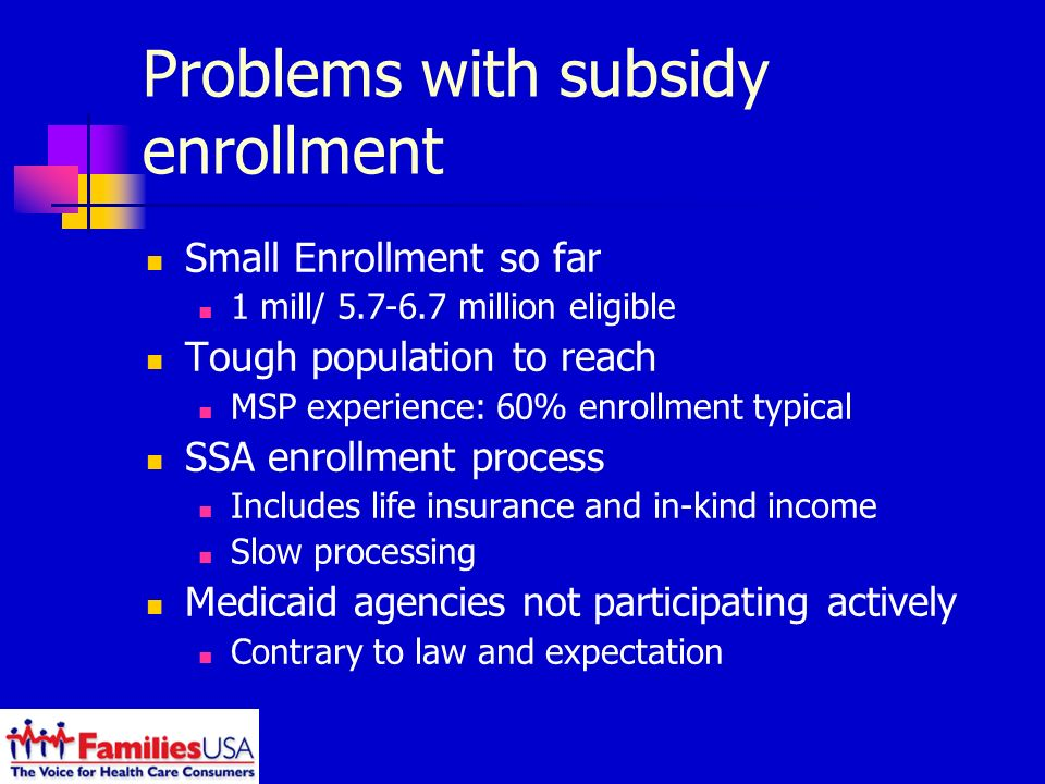 Problems with subsidy enrollment Small Enrollment so far 1 mill/ million eligible Tough population to reach MSP experience: 60% enrollment typical SSA enrollment process Includes life insurance and in-kind income Slow processing Medicaid agencies not participating actively Contrary to law and expectation