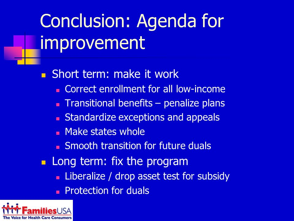 Conclusion: Agenda for improvement Short term: make it work Correct enrollment for all low-income Transitional benefits – penalize plans Standardize exceptions and appeals Make states whole Smooth transition for future duals Long term: fix the program Liberalize / drop asset test for subsidy Protection for duals