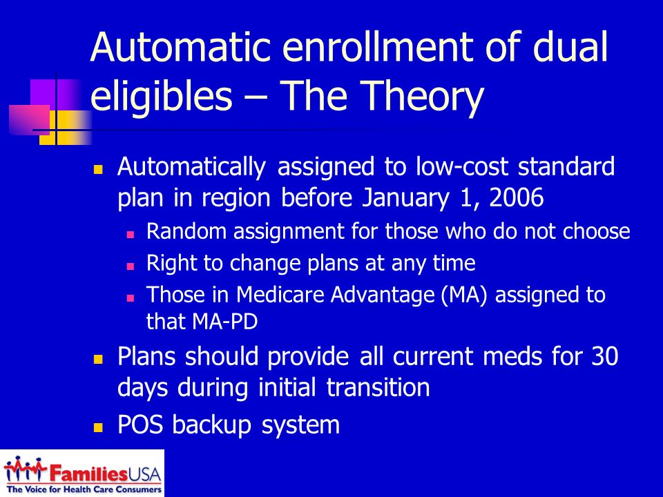 Automatic enrollment of dual eligibles – The Theory Automatically assigned to low-cost standard plan in region before January 1, 2006 Random assignment for those who do not choose Right to change plans at any time Those in Medicare Advantage (MA) assigned to that MA-PD Plans should provide all current meds for 30 days during initial transition POS backup system