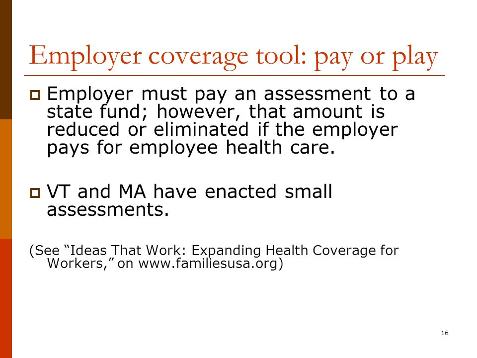 16 Employer coverage tool: pay or play Employer must pay an assessment to a state fund; however, that amount is reduced or eliminated if the employer pays for employee health care.