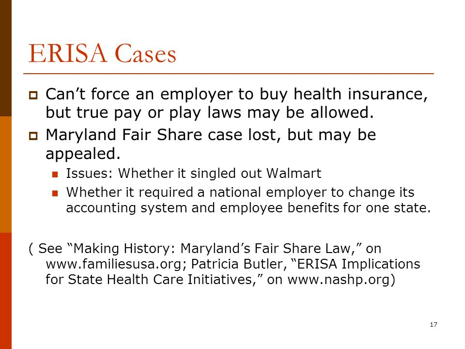 17 ERISA Cases Cant force an employer to buy health insurance, but true pay or play laws may be allowed.