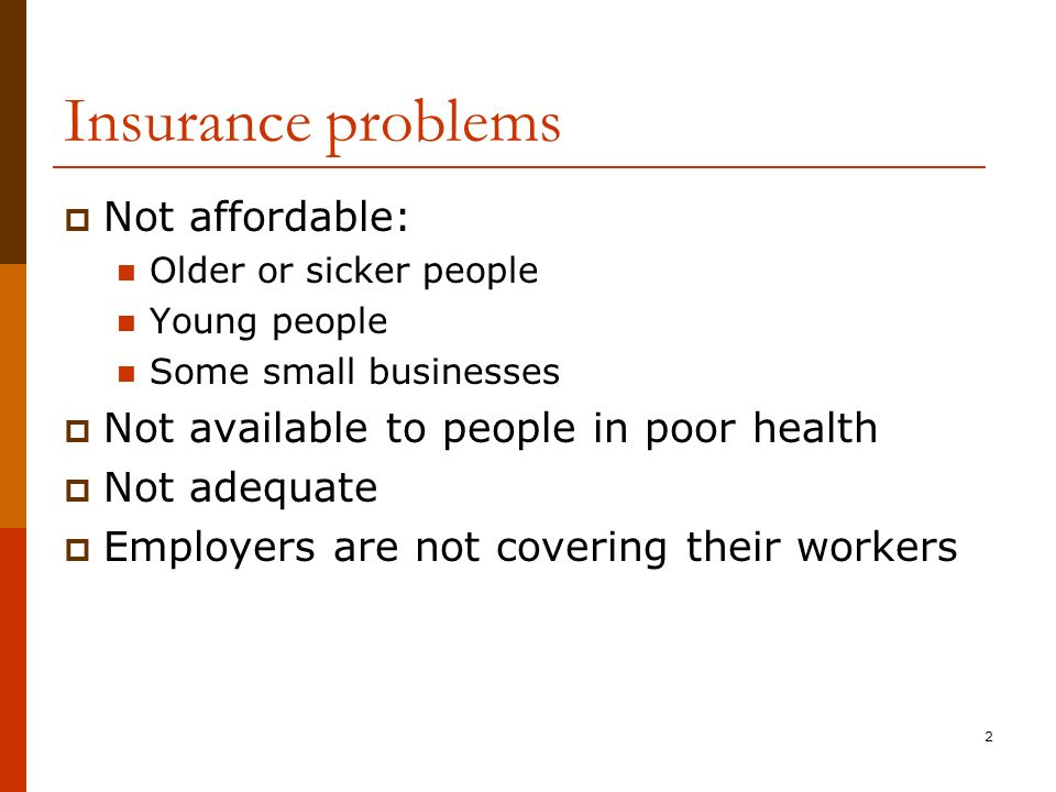 2 Insurance problems Not affordable: Older or sicker people Young people Some small businesses Not available to people in poor health Not adequate Employers are not covering their workers