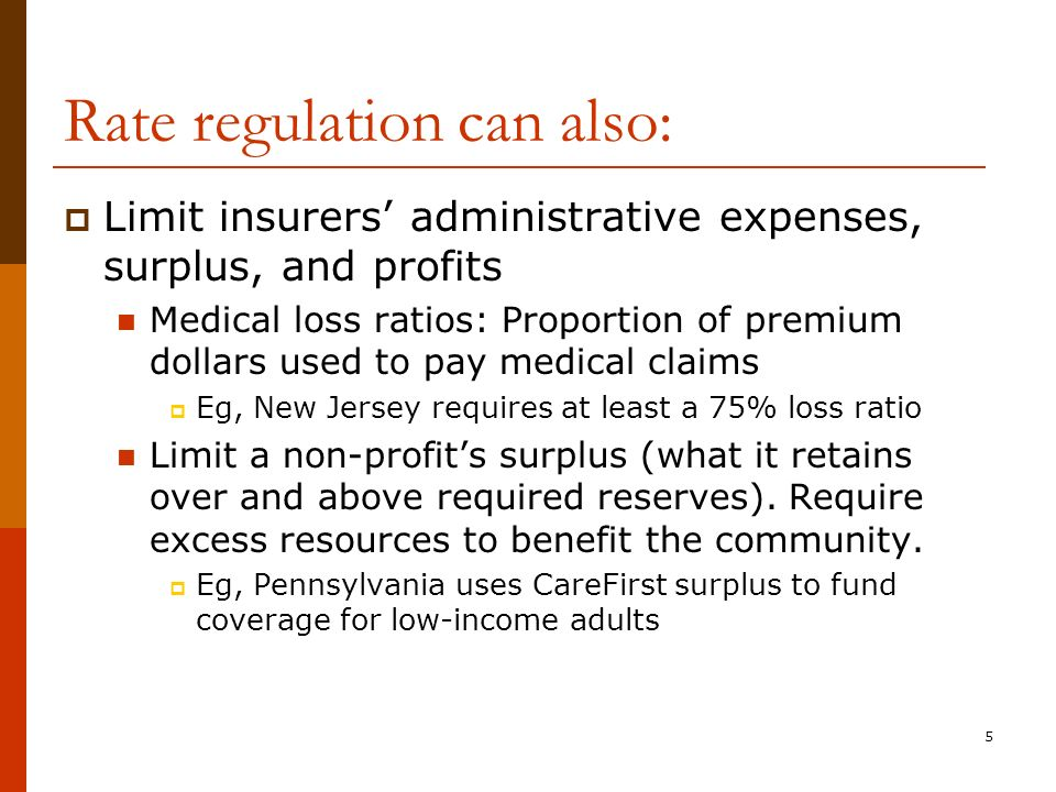 5 Rate regulation can also: Limit insurers administrative expenses, surplus, and profits Medical loss ratios: Proportion of premium dollars used to pay medical claims Eg, New Jersey requires at least a 75% loss ratio Limit a non-profits surplus (what it retains over and above required reserves).