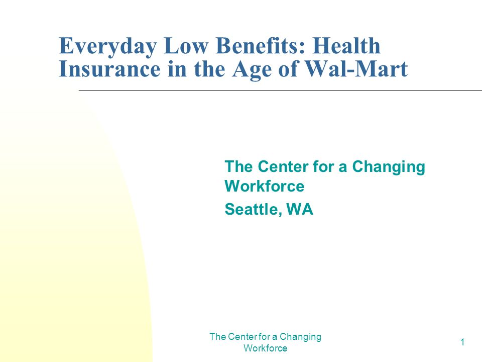 The Center for a Changing Workforce 1 Everyday Low Benefits: Health Insurance in the Age of Wal-Mart The Center for a Changing Workforce Seattle, WA