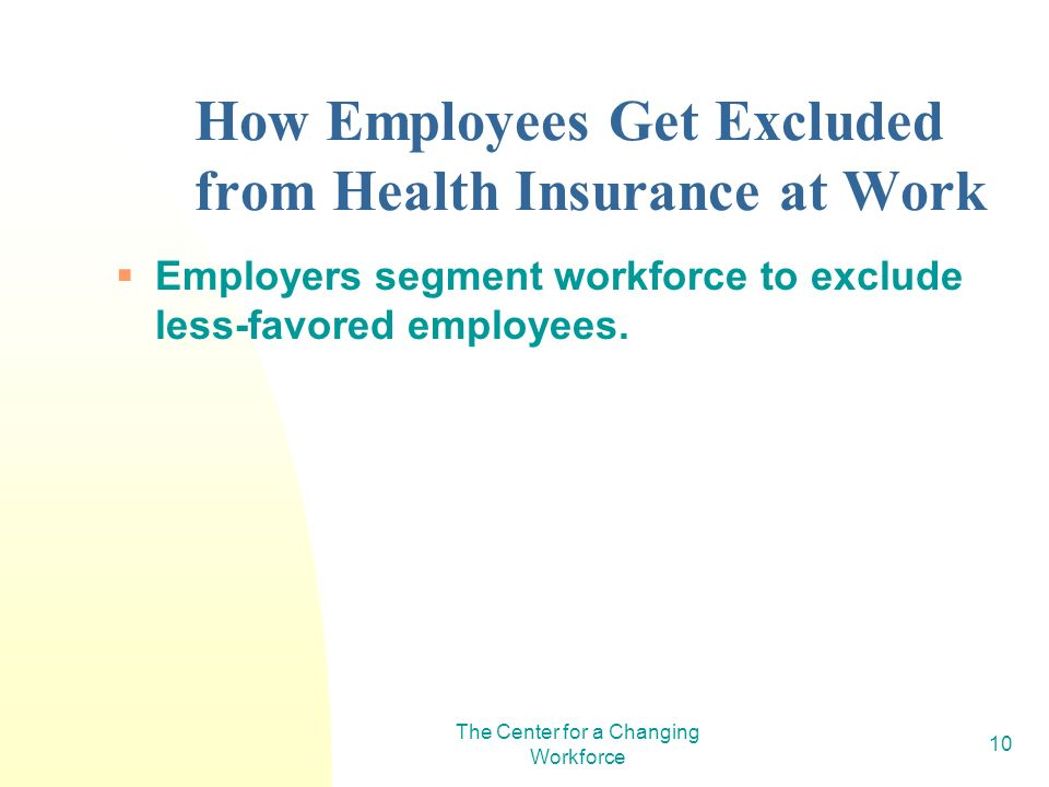 The Center for a Changing Workforce 10 How Employees Get Excluded from Health Insurance at Work Employers segment workforce to exclude less-favored employees.