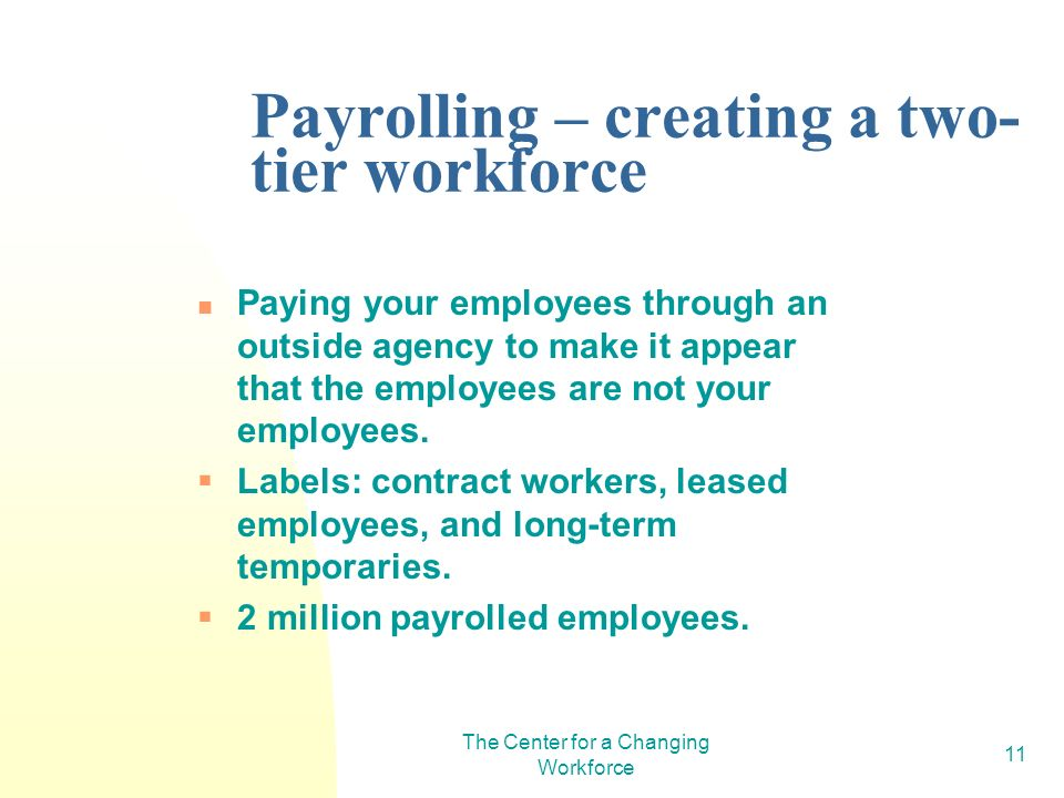 The Center for a Changing Workforce 11 Payrolling – creating a two- tier workforce Paying your employees through an outside agency to make it appear that the employees are not your employees.