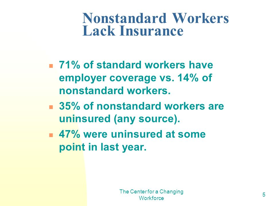 The Center for a Changing Workforce 5 Nonstandard Workers Lack Insurance 71% of standard workers have employer coverage vs.
