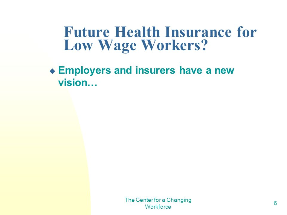 The Center for a Changing Workforce 6 Future Health Insurance for Low Wage Workers.