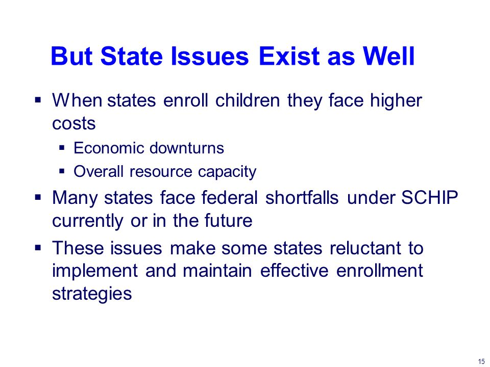 15 But State Issues Exist as Well When states enroll children they face higher costs Economic downturns Overall resource capacity Many states face federal shortfalls under SCHIP currently or in the future These issues make some states reluctant to implement and maintain effective enrollment strategies