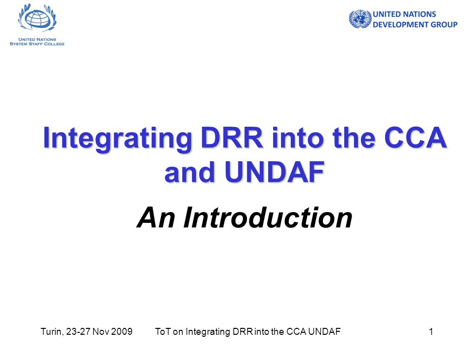 Turin, Nov 2009ToT on Integrating DRR into the CCA UNDAF1 Integrating DRR into the CCA and UNDAF Integrating DRR into the CCA and UNDAF An Introduction