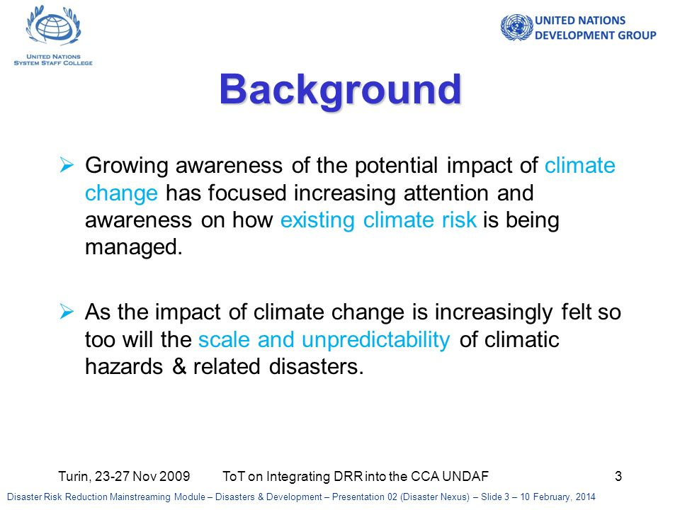 Turin, Nov 2009ToT on Integrating DRR into the CCA UNDAF3 Background Growing awareness of the potential impact of climate change has focused increasing attention and awareness on how existing climate risk is being managed.