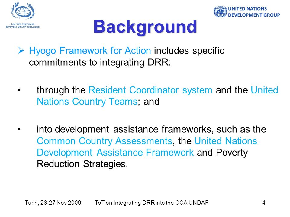 Turin, Nov 2009ToT on Integrating DRR into the CCA UNDAF4 Background Hyogo Framework for Action includes specific commitments to integrating DRR: through the Resident Coordinator system and the United Nations Country Teams; and into development assistance frameworks, such as the Common Country Assessments, the United Nations Development Assistance Framework and Poverty Reduction Strategies.