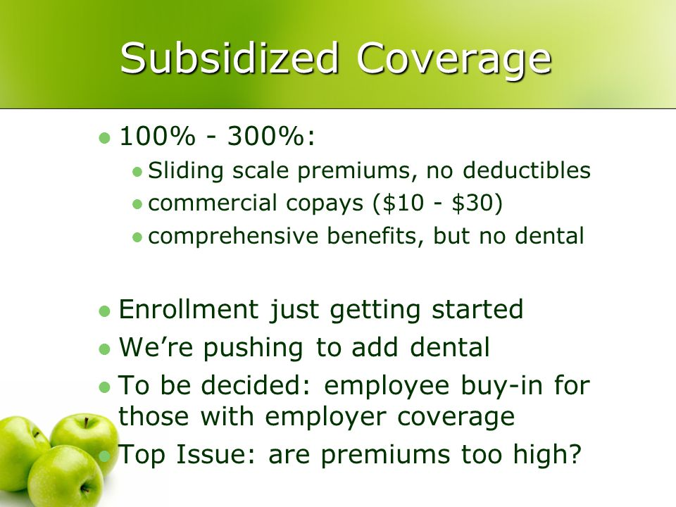 Subsidized Coverage 100% - 300%: Sliding scale premiums, no deductibles commercial copays ($10 - $30) comprehensive benefits, but no dental Enrollment just getting started Were pushing to add dental To be decided: employee buy-in for those with employer coverage Top Issue: are premiums too high