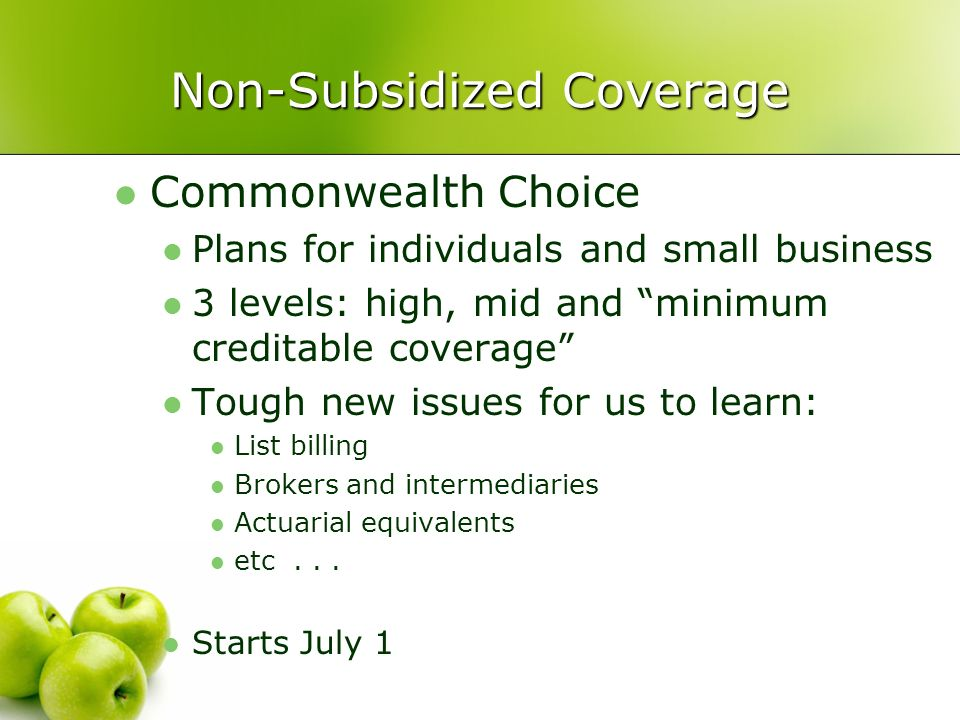 Non-Subsidized Coverage Commonwealth Choice Plans for individuals and small business 3 levels: high, mid and minimum creditable coverage Tough new issues for us to learn: List billing Brokers and intermediaries Actuarial equivalents etc...