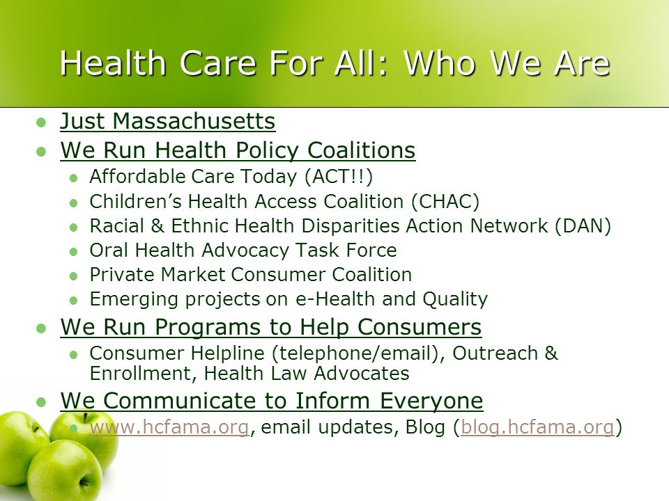 Health Care For All: Who We Are Just Massachusetts We Run Health Policy Coalitions Affordable Care Today (ACT!!) Childrens Health Access Coalition (CHAC) Racial & Ethnic Health Disparities Action Network (DAN) Oral Health Advocacy Task Force Private Market Consumer Coalition Emerging projects on e-Health and Quality We Run Programs to Help Consumers Consumer Helpline (telephone/email), Outreach & Enrollment, Health Law Advocates We Communicate to Inform Everyone www.hcfama.org, email updates, Blog (blog.hcfama.org) www.hcfama.orgblog.hcfama.org