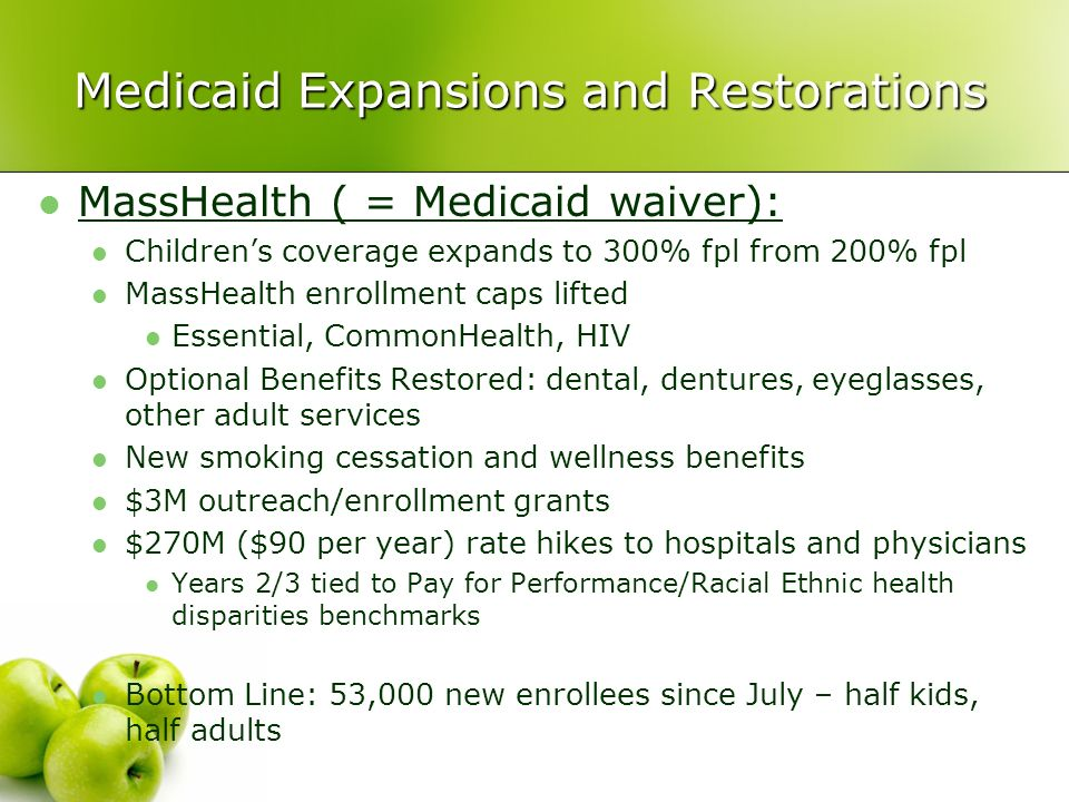 Medicaid Expansions and Restorations MassHealth ( = Medicaid waiver): Childrens coverage expands to 300% fpl from 200% fpl MassHealth enrollment caps lifted Essential, CommonHealth, HIV Optional Benefits Restored: dental, dentures, eyeglasses, other adult services New smoking cessation and wellness benefits $3M outreach/enrollment grants $270M ($90 per year) rate hikes to hospitals and physicians Years 2/3 tied to Pay for Performance/Racial Ethnic health disparities benchmarks Bottom Line: 53,000 new enrollees since July – half kids, half adults