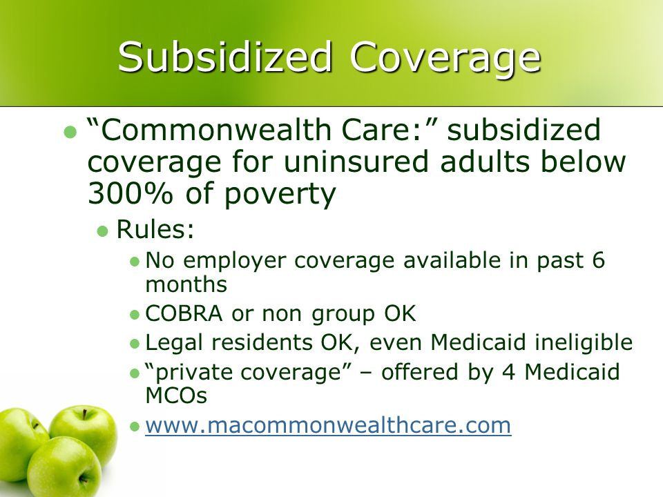 Subsidized Coverage Commonwealth Care: subsidized coverage for uninsured adults below 300% of poverty Rules: No employer coverage available in past 6 months COBRA or non group OK Legal residents OK, even Medicaid ineligible private coverage – offered by 4 Medicaid MCOs www.macommonwealthcare.com