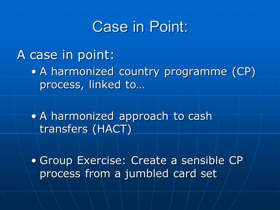 Case in Point: A case in point: A harmonized country programme (CP) process, linked to…A harmonized country programme (CP) process, linked to… A harmonized approach to cash transfers (HACT)A harmonized approach to cash transfers (HACT) Group Exercise: Create a sensible CP process from a jumbled card setGroup Exercise: Create a sensible CP process from a jumbled card set