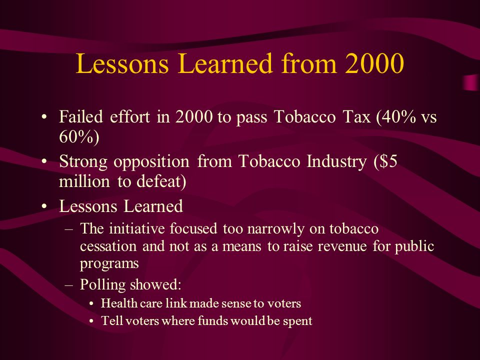 Lessons Learned from 2000 Failed effort in 2000 to pass Tobacco Tax (40% vs 60%) Strong opposition from Tobacco Industry ($5 million to defeat) Lessons Learned –The initiative focused too narrowly on tobacco cessation and not as a means to raise revenue for public programs –Polling showed: Health care link made sense to voters Tell voters where funds would be spent
