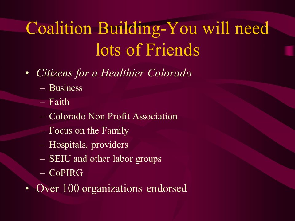 Coalition Building-You will need lots of Friends Citizens for a Healthier Colorado –Business –Faith –Colorado Non Profit Association –Focus on the Family –Hospitals, providers –SEIU and other labor groups –CoPIRG Over 100 organizations endorsed