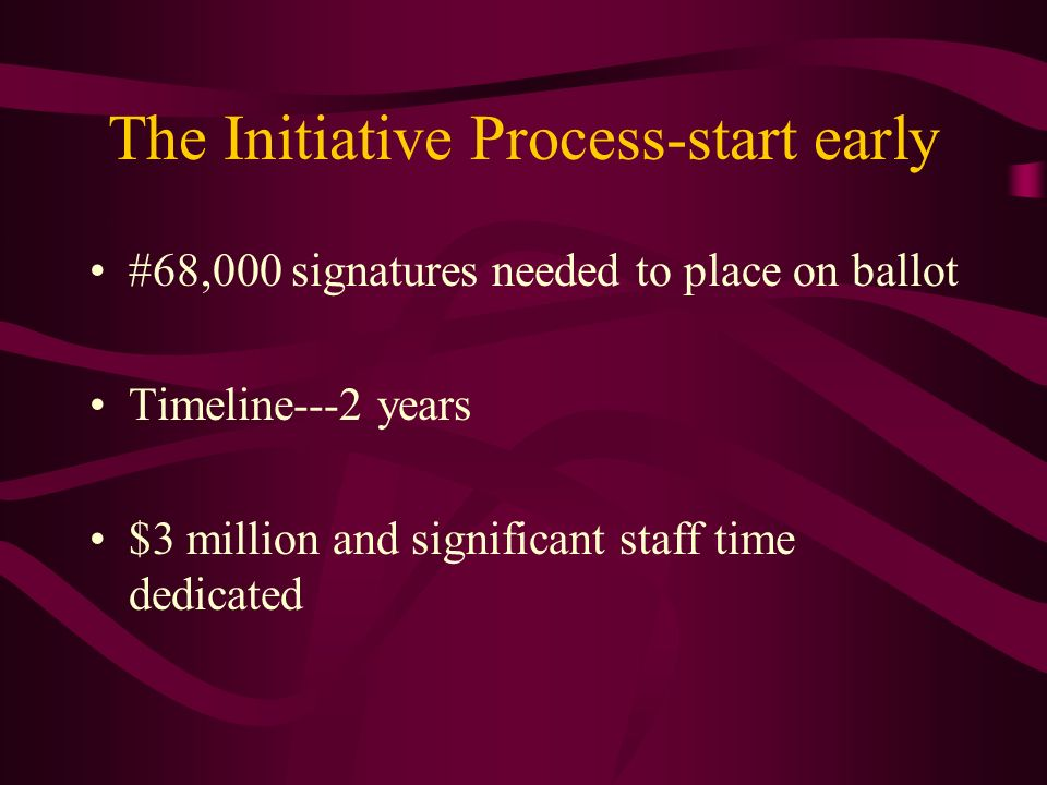 The Initiative Process-start early #68,000 signatures needed to place on ballot Timeline---2 years $3 million and significant staff time dedicated