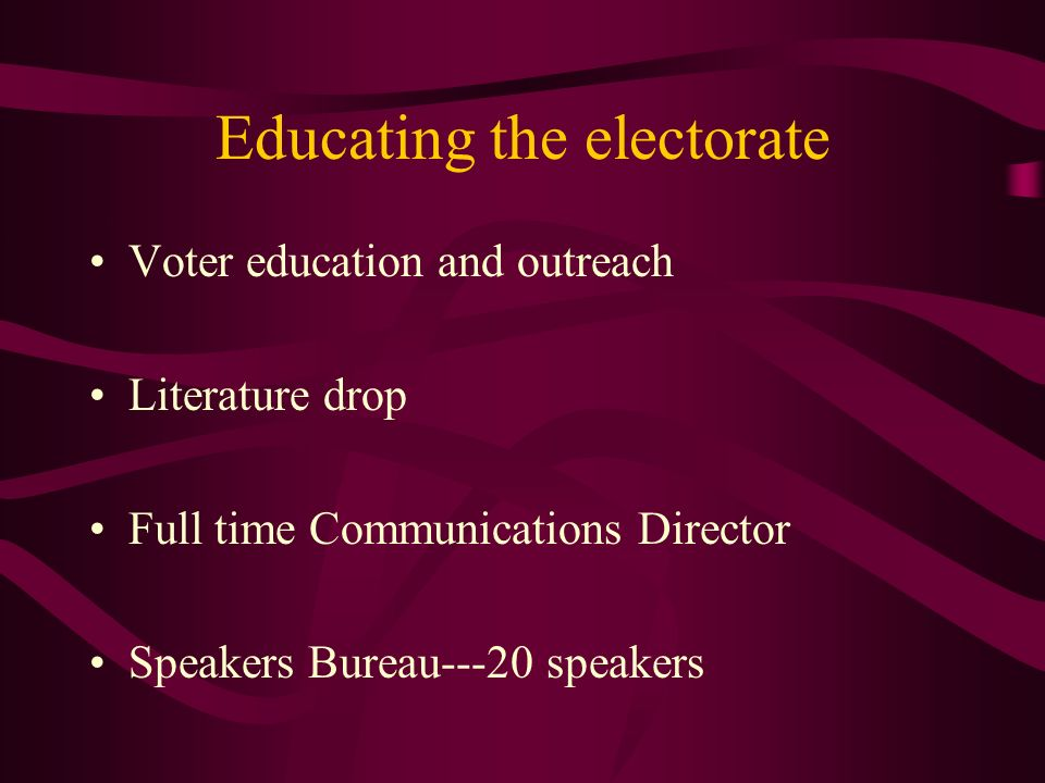 Educating the electorate Voter education and outreach Literature drop Full time Communications Director Speakers Bureau---20 speakers