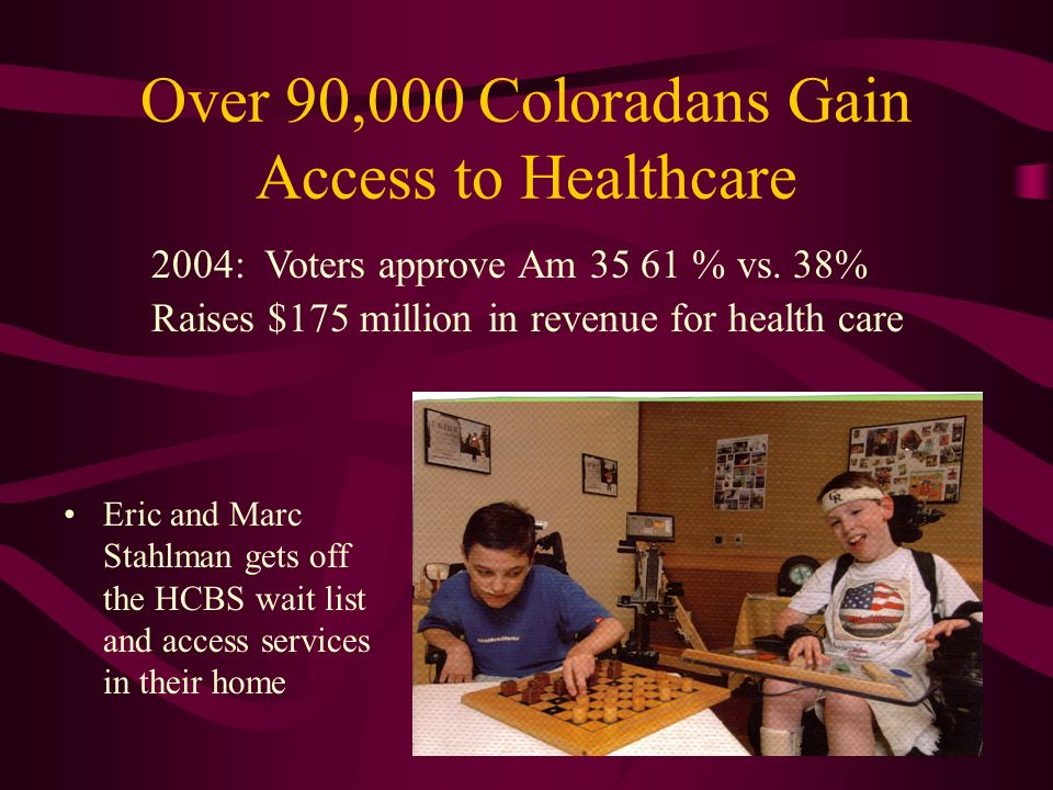 Over 90,000 Coloradans Gain Access to Healthcare Eric and Marc Stahlman gets off the HCBS wait list and access services in their home 2004: Voters approve Am 35 61 % vs.