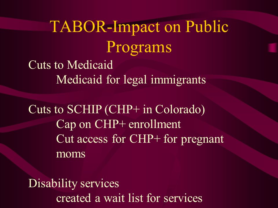 TABOR-Impact on Public Programs Cuts to Medicaid Medicaid for legal immigrants Cuts to SCHIP (CHP+ in Colorado) Cap on CHP+ enrollment Cut access for CHP+ for pregnant moms Disability services created a wait list for services