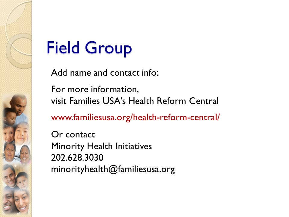 Field Group Add name and contact info: For more information, visit Families USA s Health Reform Central www.familiesusa.org/health-reform-central/ Or contact Minority Health Initiatives 202.628.3030 minorityhealth@familiesusa.org