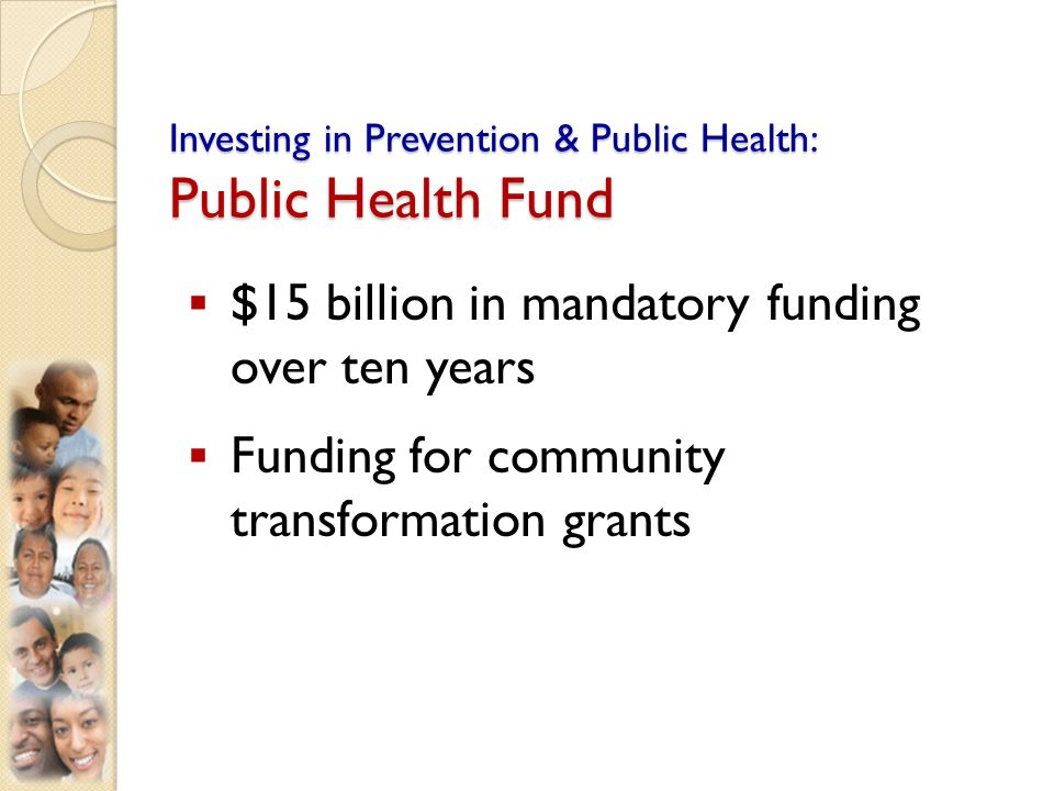 Investing in Prevention & Public Health: Public Health Fund $15 billion in mandatory funding over ten years Funding for community transformation grants
