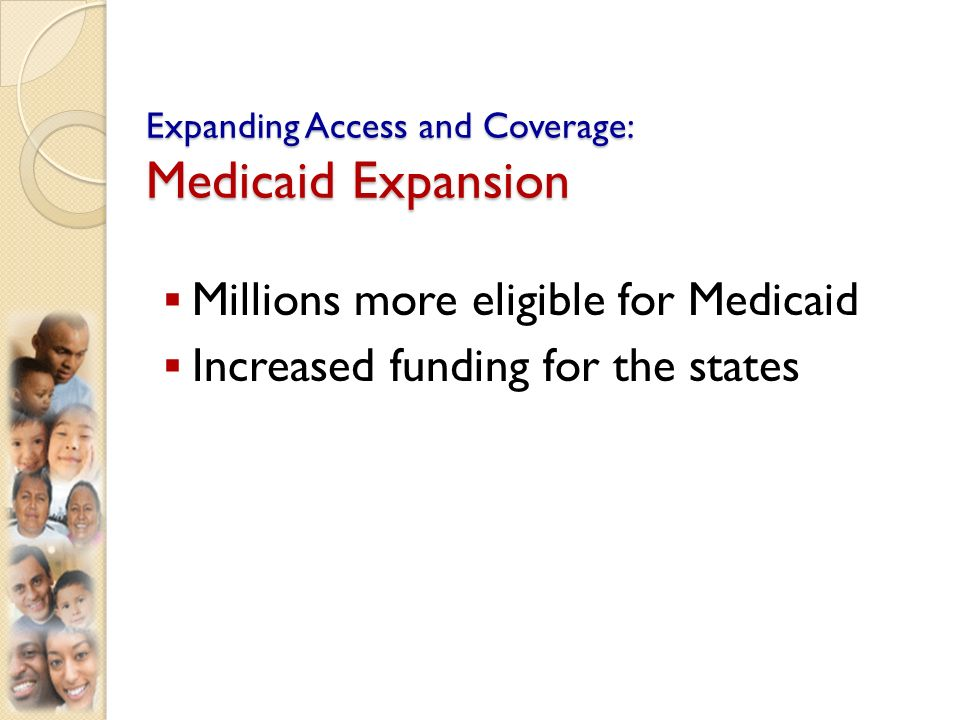 Expanding Access and Coverage: Medicaid Expansion Millions more eligible for Medicaid Increased funding for the states