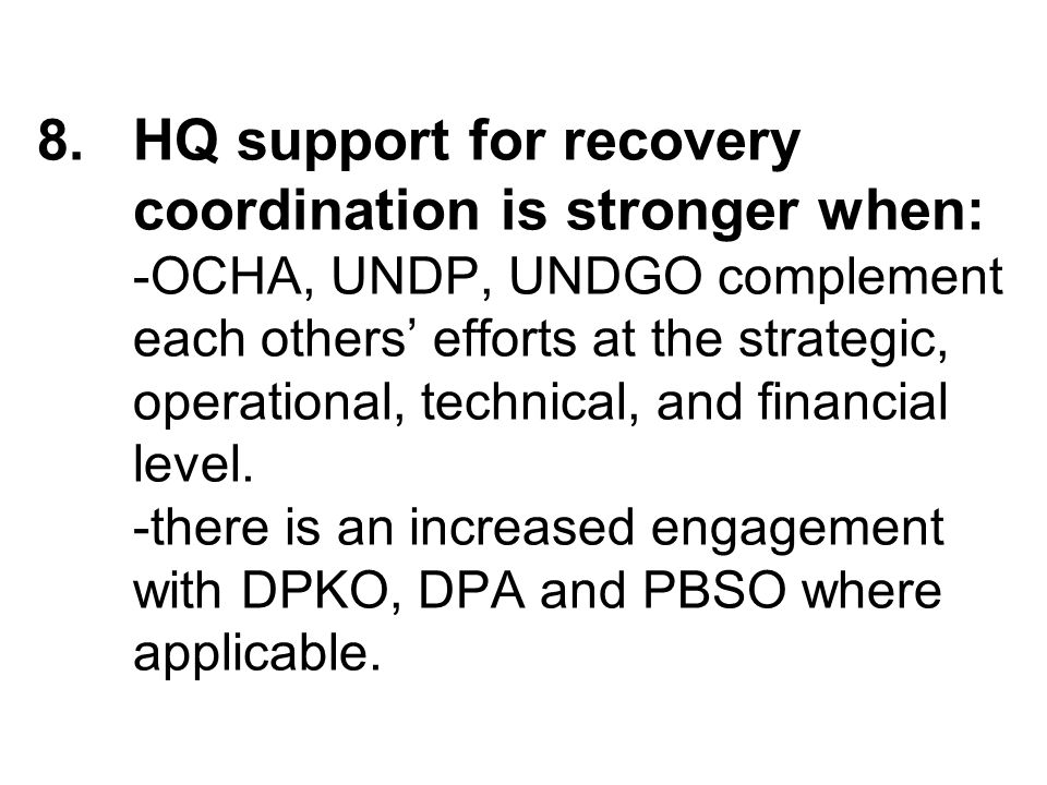 8.HQ support for recovery coordination is stronger when: -OCHA, UNDP, UNDGO complement each others efforts at the strategic, operational, technical, and financial level.