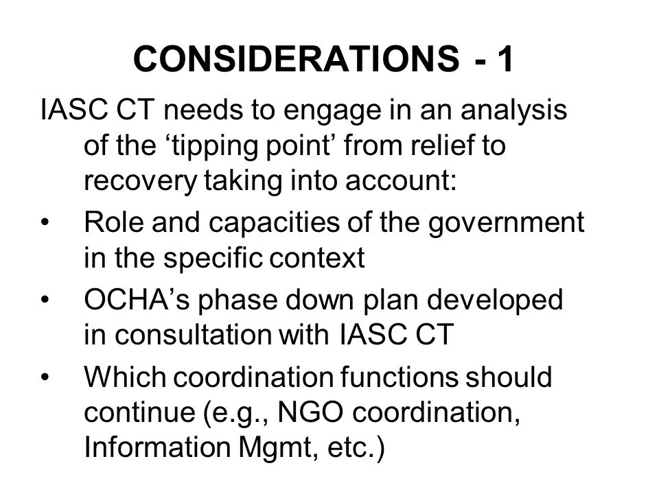 CONSIDERATIONS - 1 IASC CT needs to engage in an analysis of the tipping point from relief to recovery taking into account: Role and capacities of the government in the specific context OCHAs phase down plan developed in consultation with IASC CT Which coordination functions should continue (e.g., NGO coordination, Information Mgmt, etc.)
