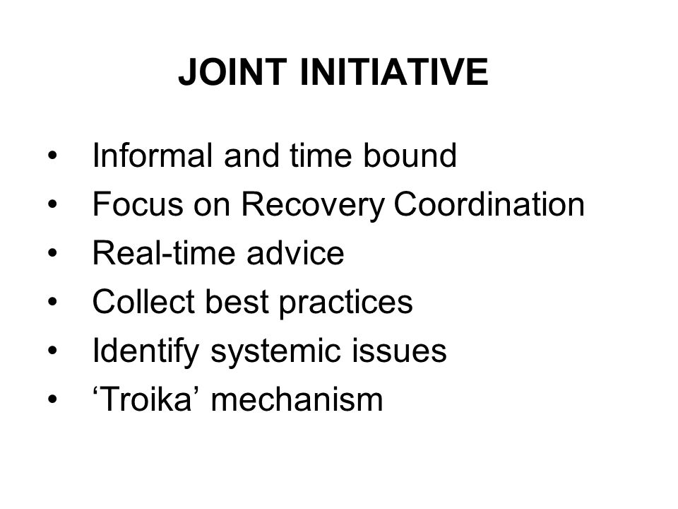 JOINT INITIATIVE Informal and time bound Focus on Recovery Coordination Real-time advice Collect best practices Identify systemic issues Troika mechanism