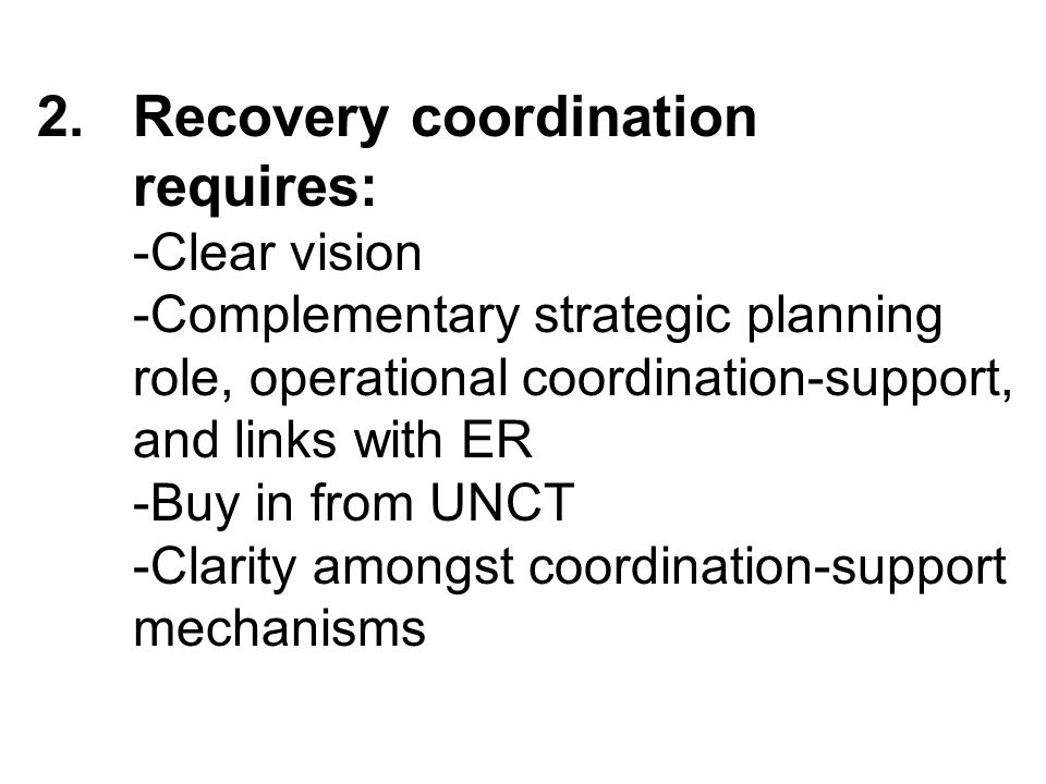 2.Recovery coordination requires: -Clear vision -Complementary strategic planning role, operational coordination-support, and links with ER -Buy in from UNCT -Clarity amongst coordination-support mechanisms