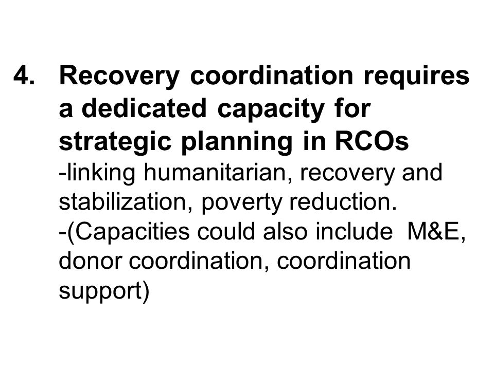 4.Recovery coordination requires a dedicated capacity for strategic planning in RCOs -linking humanitarian, recovery and stabilization, poverty reduction.
