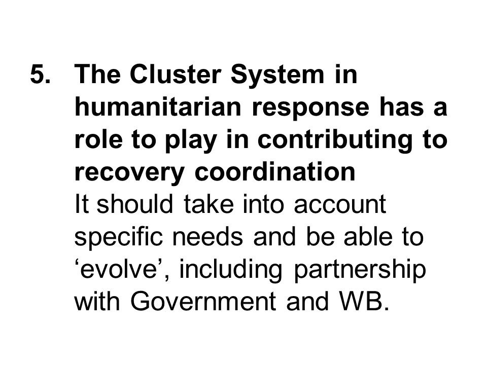 5.The Cluster System in humanitarian response has a role to play in contributing to recovery coordination It should take into account specific needs and be able to evolve, including partnership with Government and WB.