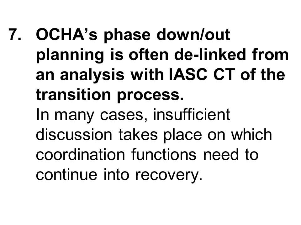 7.OCHAs phase down/out planning is often de-linked from an analysis with IASC CT of the transition process.