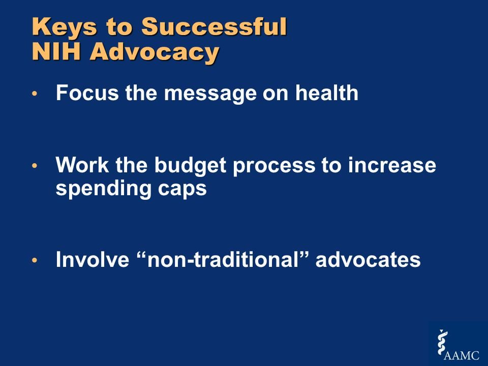 Keys to Successful NIH Advocacy Focus the message on health Work the budget process to increase spending caps Involve non-traditional advocates