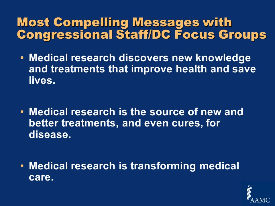 Most Compelling Messages with Congressional Staff/DC Focus Groups Medical research discovers new knowledge and treatments that improve health and save lives.