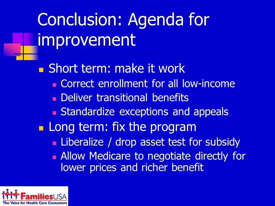 Conclusion: Agenda for improvement Short term: make it work Correct enrollment for all low-income Deliver transitional benefits Standardize exceptions and appeals Long term: fix the program Liberalize / drop asset test for subsidy Allow Medicare to negotiate directly for lower prices and richer benefit