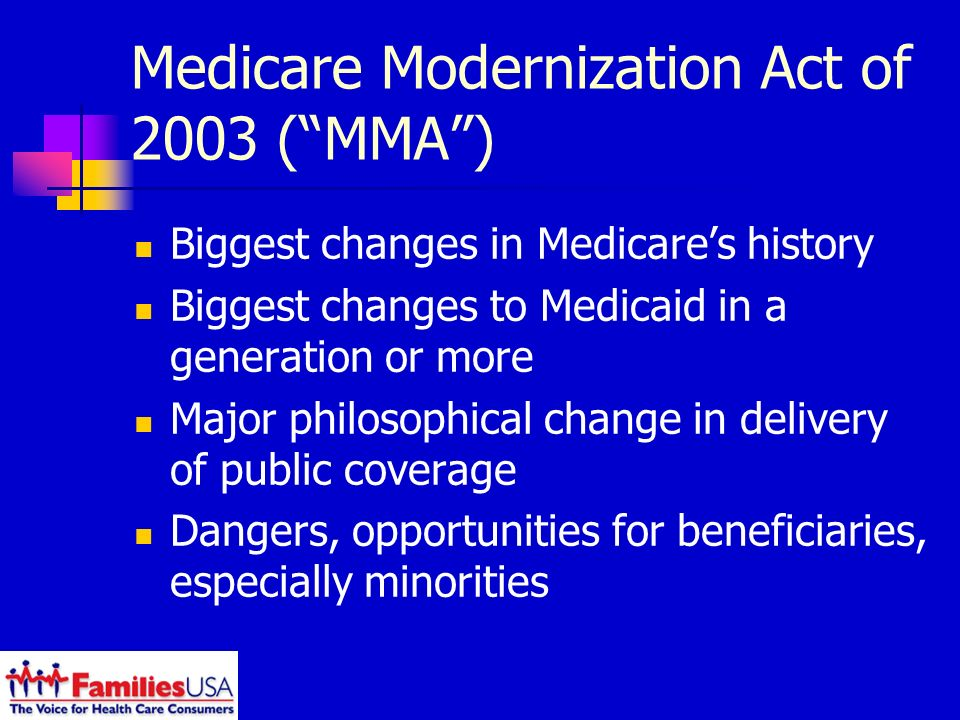 Medicare Modernization Act of 2003 (MMA) Biggest changes in Medicares history Biggest changes to Medicaid in a generation or more Major philosophical change in delivery of public coverage Dangers, opportunities for beneficiaries, especially minorities